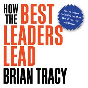 «How the Best Leaders Lead» by Brian Tracy