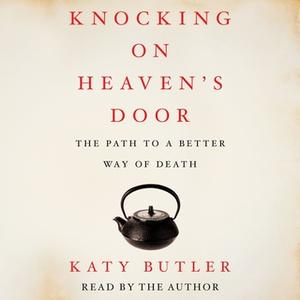 «Knocking on Heaven's Door: The Path to a Better Way of Death» by Katy Butler
