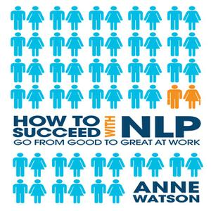 «How to Succeed with NLP: Go from Good to Great at Work» by Anne Watson