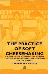 The Practice of Soft Cheesemaking - A Guide to the Manufacture of Soft Cheese and the Preparation of Cream for the (repost)
