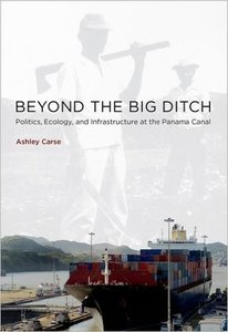 Beyond the Big Ditch: Politics, Ecology, and Infrastructure at the Panama Canal