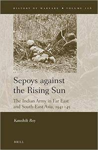 Sepoys Against the Rising Sun: The Indian Army in Far East and South-East Asia, 1941- 45