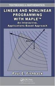 Linear and Nonlinear Programming with Maple: An Interactive, Applications-Based Approach (Textbooks in Mathematics)(Repost)