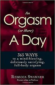 An Orgasm (or More) a Day 365 Ways to a Mind blowing, Deliciously Satisfying, Full body Orgasm