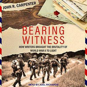 Bearing Witness: How Writers Brought the Brutality of World War II to Light [Audiobook]