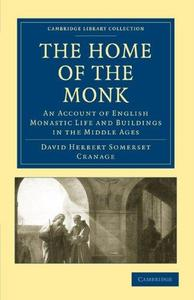 The Home of the Monk: An Account of English Monastic Life and Buildings in the Middle Ages