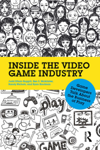 Inside the Video Game Industry : Game Developers Talk About the Business of Play