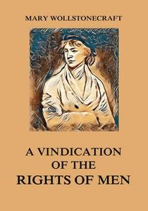 «A Vindication of the Rights of Men» by Mary Wollstonecraft