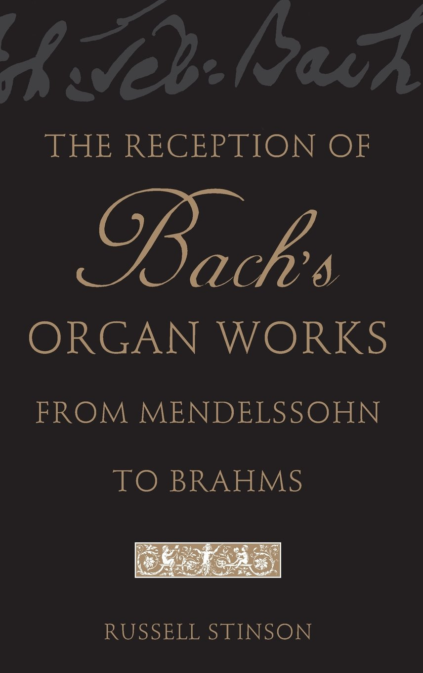 The Reception of Bach's Organ Works from Mendelssohn to Brahms by Russell Stinson