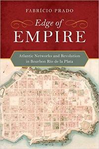 Edge of Empire: Atlantic Networks and Revolution in Bourbon Río de la Plata (Repost)