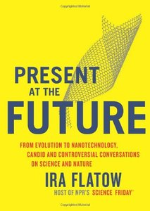 Present at the Future: From Evolution to Nanotechnology, Candid and Controversial Conversations on Science and Nature (repost)