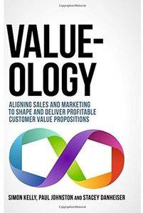 Value-ology: Aligning sales and marketing to shape and deliver profitable customer value propositions [Repost]