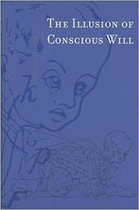The Illusion of Conscious Will (Bradford Books) [Repost]