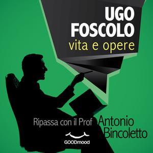 «Ugo Foscolo - vita e opere» by Antonio Bincoletto
