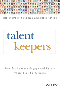 Talent Keepers : How Top Leaders Engage and Retain Their Best Performers