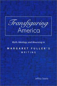 Transfiguring America: Myth, Ideology, and Mourning in Margaret Fuller's Writing