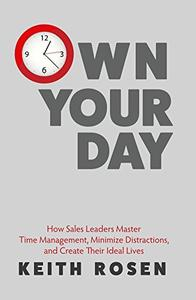 Own Your Day: Master Time Management, Achieve Bigger Goals, Excel at Your Career and Create Your Ideal Life