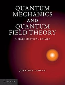 Quantum Mechanics and Quantum Field Theory: A Mathematical Primer [Repost]