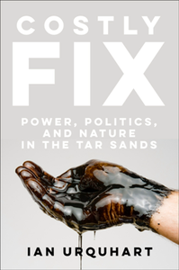 Costly Fix : Power, Politics, and Nature in the Tar Sands
