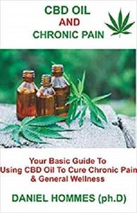CBD Oil And Chronic Pain: Your Basic Guide To Using CBD OIl To Cure Chronic Pain & General Wellness