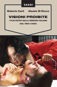 Roberto Curti, Alessio Di Rocco - Visioni proibite. I film vietati dalla censura italiana (Dal 1969 a oggi) (2015)