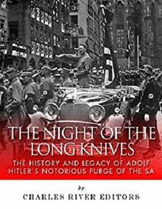 The Night of the Long Knives: The History and Legacy of Adolf Hitler's Notorious Purge of the SA