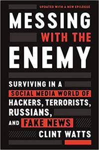 Messing with the Enemy: Surviving in a Social Media World of Hackers, Terrorists, Russians, and Fake News, Updated