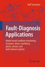 Fault-Diagnosis Applications: Model-Based Condition Monitoring: Actuators, Drives, Machinery, Plants, Sensors, and Fault-tolera