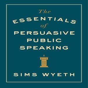 «The Essentials of Persuasive Public Speaking» by Sims Wyeth