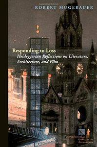 Responding to Loss: Heideggerian Reflections on Literature, Architecture, and Film