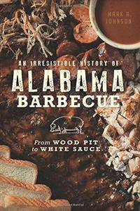 Irresistible History of Alabama Barbecue, An: From Wood Pit to White Sauce