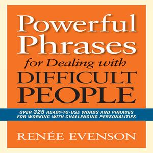 «Powerful Phrases for Dealing with Difficult People: Over 325 Ready-to-Use Words and Phrases for Working with Challengin