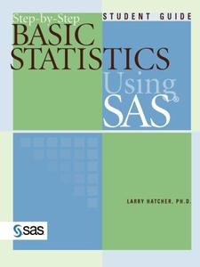 Step-By-Step Basic Statistics Using SAS: Student Guide