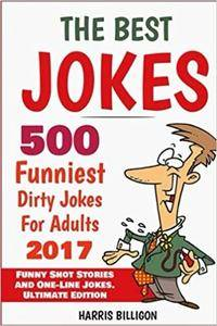 The Best Jokes: 500 Funniest Dirty Jokes For Adults 2017: Funny Short Stories and One-Line Jokes. Ultimate Edition