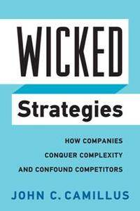 Wicked Strategies : How Companies Conquer Complexity and Confound Competitors