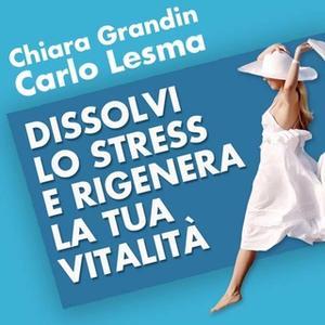 «Dissolvi lo stress e rigenera la tua vitalità» by Carlo Lesma,Chiara Grandin