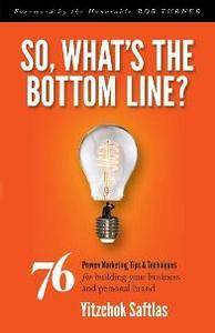 So, What's the Bottom Line? : 76 Proven Marketing Tips & Techniques for Building Your Business and Personal Brand
