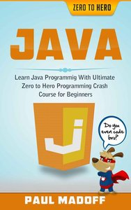 Java: Learn Java Programming With Ultimate Zero to Hero Programming Crash Course for Beginners