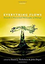 Everything Flows: Towards a Processual Philosophy of Biology by Daniel J. Nicholson and John Dupre