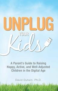 «Unplug Your Kids: A Parent's Guide to Raising Happy, Active and Well-Adjusted Children in the Digital Age» by David Dut