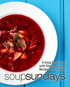 Soup Sundays: A Soup Cookbook with Delicious Soup Recipes (2nd Edition)