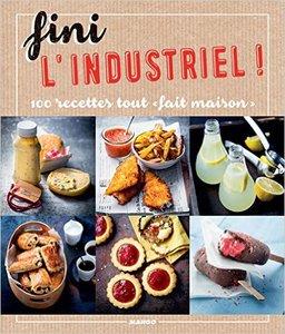 """Fini l'industriel ! : 100 recettes tout """"fait maison"""""""