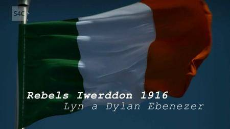 S4C - Rebels Iwerddon 1916 gyda Lyn a Dylan Ebenezer (2016)