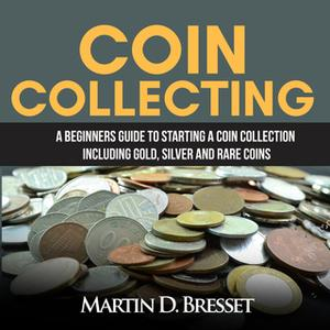 «Coin Collecting: A Beginners Guide To Starting A Coin Collection Including Gold, Silver and Rare Coins» by Martin D. Br