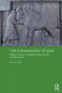 The Eurasian Way of War : Military Practice in Seventh-Century China and Byzantium