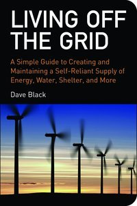 Living off the Grid: A Simple Guide to Creating and Maintaining a Self-reliant Supply of Energy, Water, Shelter (repost)