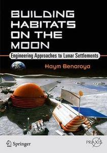 Building Habitats on the Moon: Engineering Approaches to Lunar Settlements (Springer Praxis Books) [Repost]