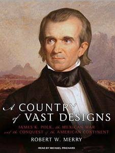 A Country of Vast Designs: James K. Polk, the Mexican War and the Conquest of the American Continent [Audiobook] {Repost}