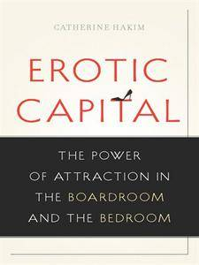 Erotic Capital: The Power of Attraction in the Boardroom and the Bedroom (repost)