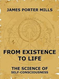 «From Existence To Life: The Science Of Self-Consciousness» by James Porter Mills